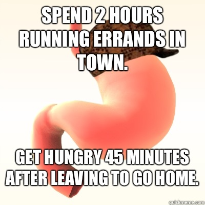 Spend 2 hours running errands in town. Get hungry 45 minutes after leaving to go home.