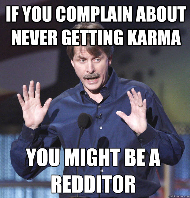 If you complain about never getting karma You might be a redditor - If you complain about never getting karma You might be a redditor  You might be a redditor