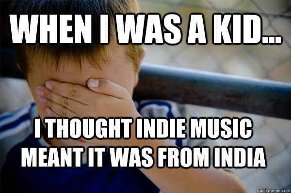 WHEN I WAS A KID... I thought Indie music meant it was from India  Confession kid