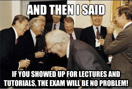 And then I said  If you showed up for lectures and tutorials, the exam will be no problem!