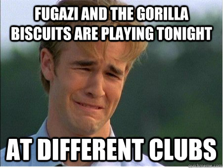 Fugazi and the gorilla biscuits are playing tonight At different clubs - Fugazi and the gorilla biscuits are playing tonight At different clubs  1990s Problems