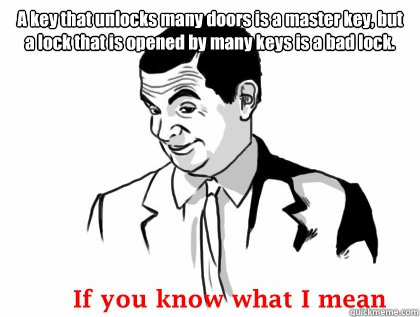 A key that unlocks many doors is a master key, but a lock that is opened by many keys is a bad lock.