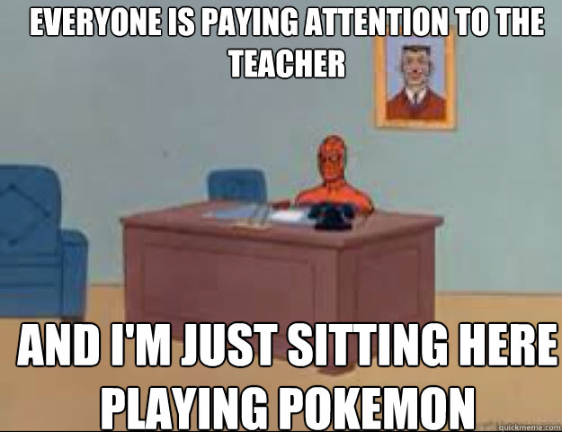 Everyone is paying attention to the teacher and i'm just sitting here playing pokemon
