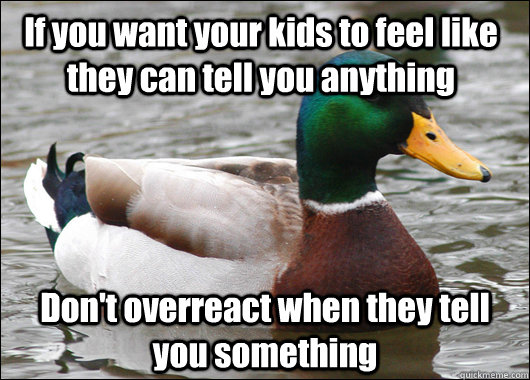 If you want your kids to feel like they can tell you anything Don't overreact when they tell you something  Actual Advice Mallard