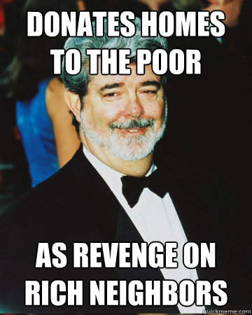 donates homes to the poor as revenge on rich neighbors - donates homes to the poor as revenge on rich neighbors  GG George LUcas