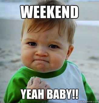 Weekend Yeah baby!! - Weekend Yeah baby!!  Success Baby!