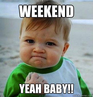 Weekend Yeah baby!!