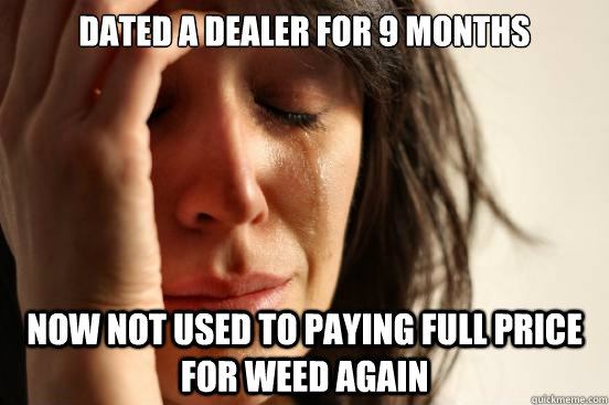 Dated a dealer for 9 months now not used to paying full price for weed again - Dated a dealer for 9 months now not used to paying full price for weed again  First World Problems