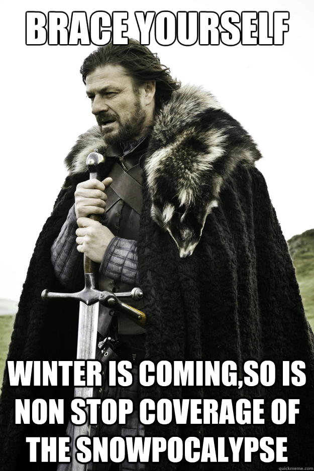 Brace yourself Winter is coming,so is non stop coverage of the snowpocalypse - Brace yourself Winter is coming,so is non stop coverage of the snowpocalypse  Winter is coming
