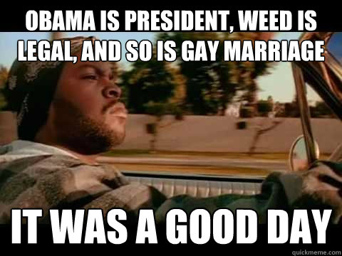 Obama is president, weed is legal, and so is gay marriage it was a good day
