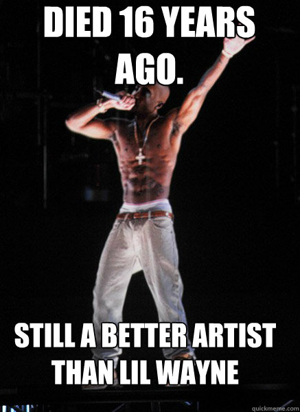 Died 16 years ago.  Still a better artist than lil wayne