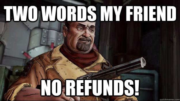 two words my friend no refunds! - two words my friend no refunds!  no refunds