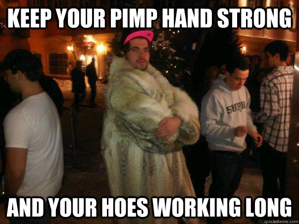 Keep your pimp hand strong and your hoes working long
