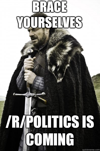 Brace Yourselves /r/politics is coming  - Brace Yourselves /r/politics is coming   Game of Thrones