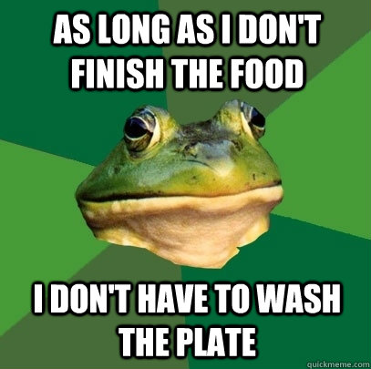 As long as i don't finish the food i don't have to wash the plate - As long as i don't finish the food i don't have to wash the plate  Foul Bachelor Frog