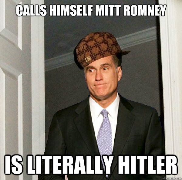 CALLS HIMSELF MITT ROMNEY IS LITERALLY HITLER - CALLS HIMSELF MITT ROMNEY IS LITERALLY HITLER  Scumbag Mitt Romney