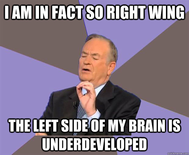 I am in fact so right wing The left side of my brain is underdeveloped  - I am in fact so right wing The left side of my brain is underdeveloped   Bill O Reilly