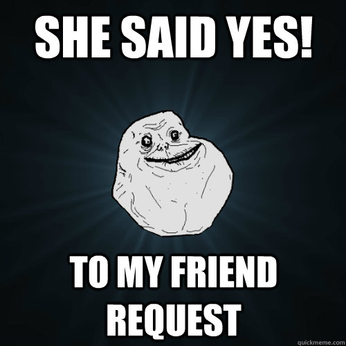 SHE SAID YES! to my friend request - SHE SAID YES! to my friend request  Forever Alone