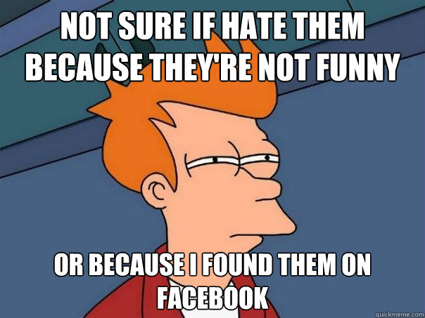 Not sure if hate them because they're not funny Or because i found them on facebook - Not sure if hate them because they're not funny Or because i found them on facebook  Futurama Fry