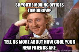 So you're moving offices tomorrow? Tell us more about how cool your new friends are.