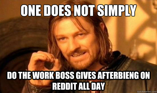 One Does Not Simply do the work boss gives afterbieng on reddit all day - One Does Not Simply do the work boss gives afterbieng on reddit all day  Boromir