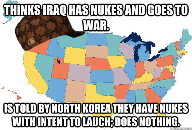 Thinks Iraq has Nukes and goes to war. Is told by North Korea they have nukes with intent to lauch; does nothing.
