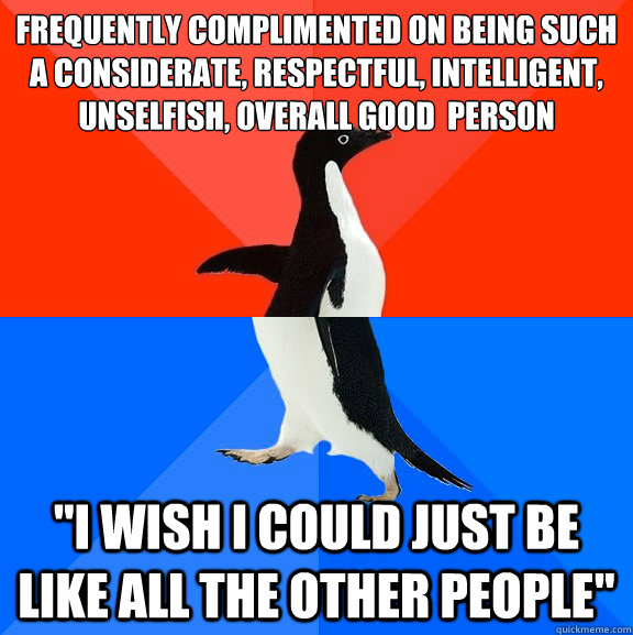 Frequently complimented on being such a considerate, respectful, intelligent, unselfish, overall good  person