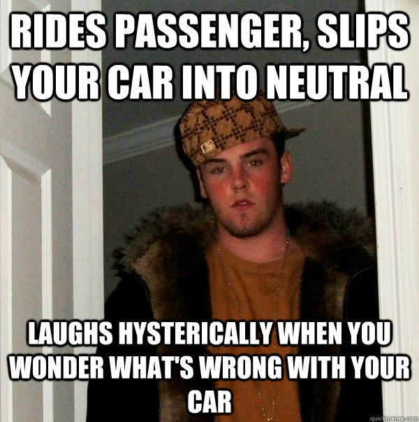 rides passenger, slips your car into neutral  laughs hysterically when you wonder what's wrong with your car - rides passenger, slips your car into neutral  laughs hysterically when you wonder what's wrong with your car  Scumbag Steve
