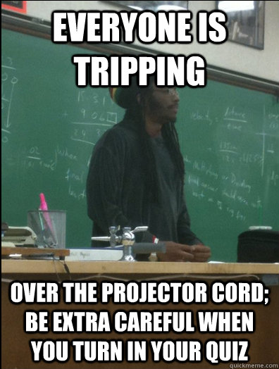 Everyone is tripping over the projector cord; be extra careful when you turn in your quiz - Everyone is tripping over the projector cord; be extra careful when you turn in your quiz  Rasta Science Teacher