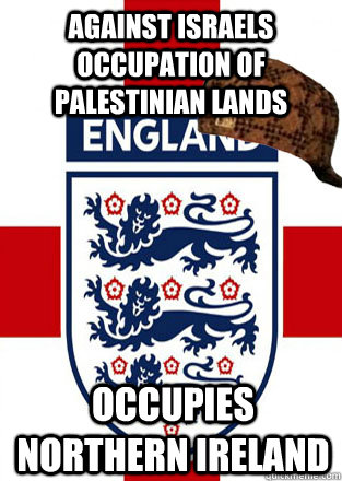 against israels occupation of palestinian lands  Occupies northern ireland