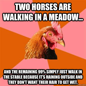 Two horses are walking in a meadow... and the remaining 99% simply just walk in the stable because it's raining outside and they don't want their hair to get wet.  Anti-Joke Chicken
