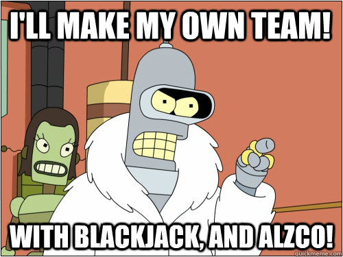 I'll make my own team! With Blackjack, and Alzco! - I'll make my own team! With Blackjack, and Alzco!  Blackjack Bender