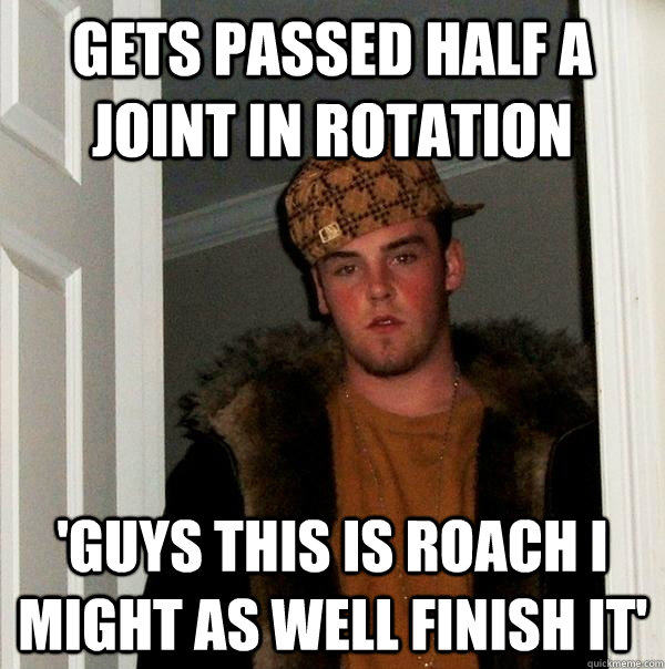 Gets passed half a joint in rotation 'Guys this is roach i might as well finish it' - Gets passed half a joint in rotation 'Guys this is roach i might as well finish it'  Scumbag Steve