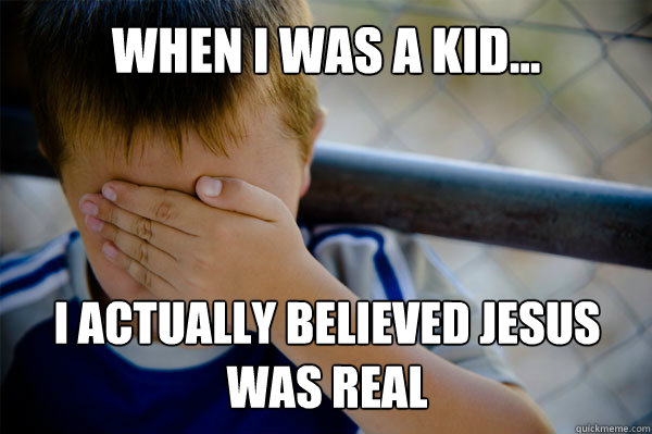 WHEN I WAS A KID... I actually believed Jesus was real - WHEN I WAS A KID... I actually believed Jesus was real  Misc