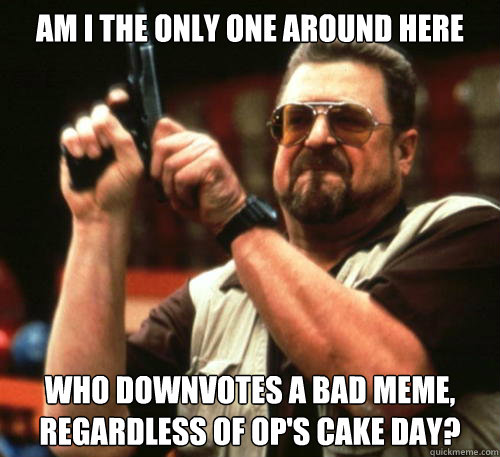 Am i the only one around here Who downvotes a bad meme, regardless of OP's cake day? - Am i the only one around here Who downvotes a bad meme, regardless of OP's cake day?  Am I The Only One Around Here