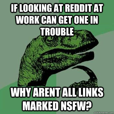 if looking at reddit at work can get one in trouble why arent all links marked nsfw?