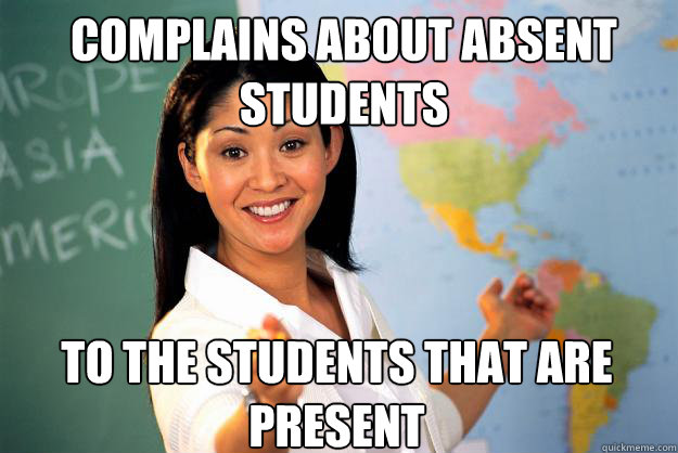Complains about absent students to the students that are present - Complains about absent students to the students that are present  Unhelpful High School Teacher