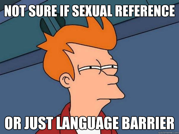 not sure if sexual reference or just language barrier - not sure if sexual reference or just language barrier  Futurama Fry