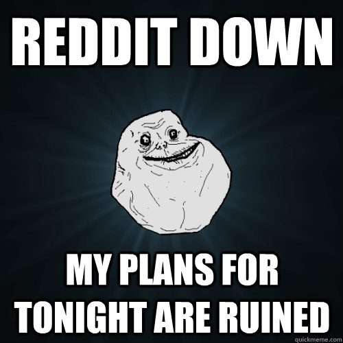Reddit down My plans for tonight are ruined - Reddit down My plans for tonight are ruined  Forever Alone