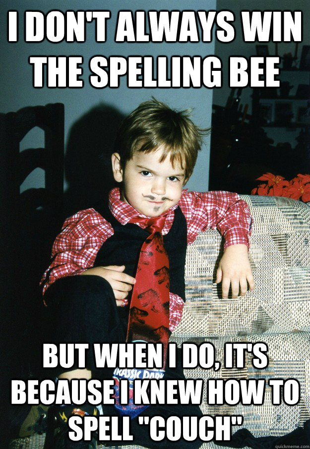 I don't always win the spelling bee But when I do, it's because i knew how to spell
