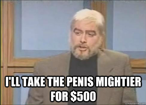 I'll take the penis mightier for $500 -  I'll take the penis mightier for $500  Sean Connery Jeopardy