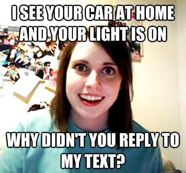 I see your car at home and your light is on Why didn't you reply to my text? - I see your car at home and your light is on Why didn't you reply to my text?  Overly Attached Girlfriend
