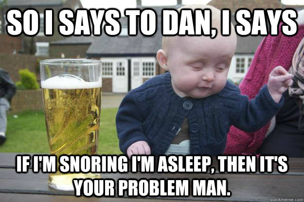 e91bf3a2a0e1a9101eafbb25d016e93ec348117d006976245784b13c45bcbe1e so i says to dan, i says if i'm snoring i'm asleep, then it's your