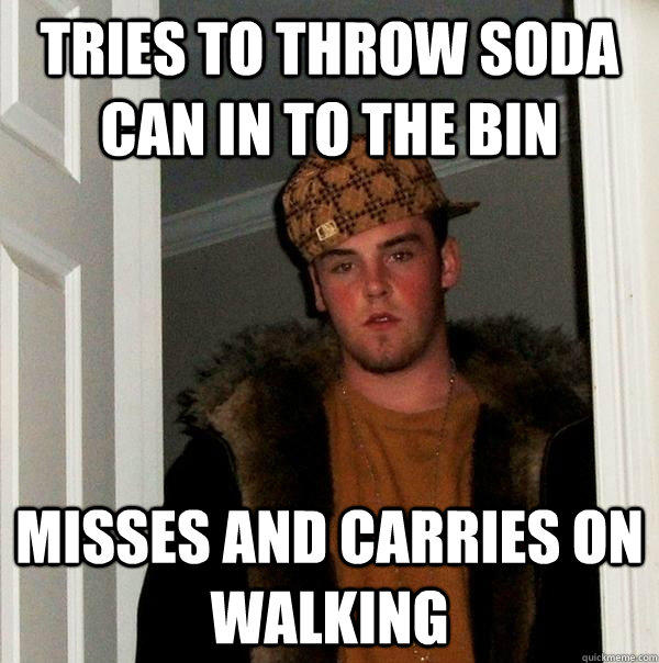 tries to throw soda can in to the bin Misses and carries on walking  Scumbag Steve