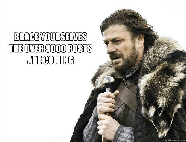 brace yourselves the over 9000 posts are coming