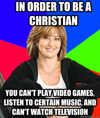 In order to be a Christian You can't play video games, listen to certain music, and can't watch television - In order to be a Christian You can't play video games, listen to certain music, and can't watch television  Sheltering Suburban Mom