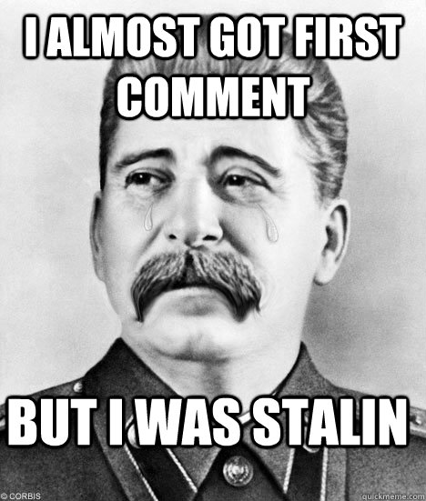 I almost got first comment but I was stalin
