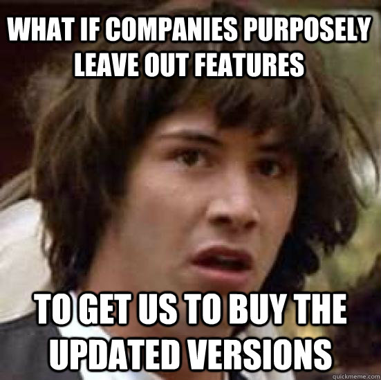 what if companies purposely leave out features to get us to buy the updated versions - what if companies purposely leave out features to get us to buy the updated versions  conspiracy keanu