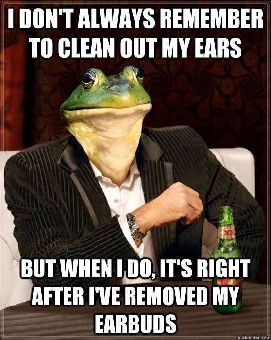 I don't always remember to clean out my ears  But when I do, it's right after I've removed my earbuds - I don't always remember to clean out my ears  But when I do, it's right after I've removed my earbuds  The Most Interesting Foul Bachelor Frog In The World