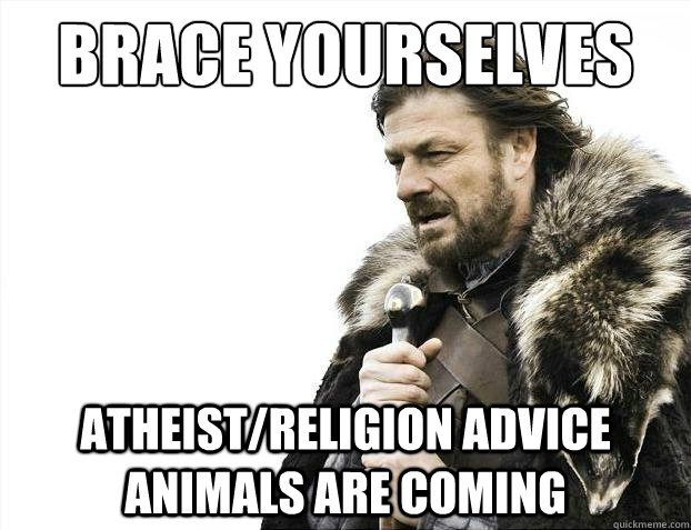 Brace yourselves Atheist/Religion Advice Animals Are coming - Brace yourselves Atheist/Religion Advice Animals Are coming  Brace Yourselves - Borimir